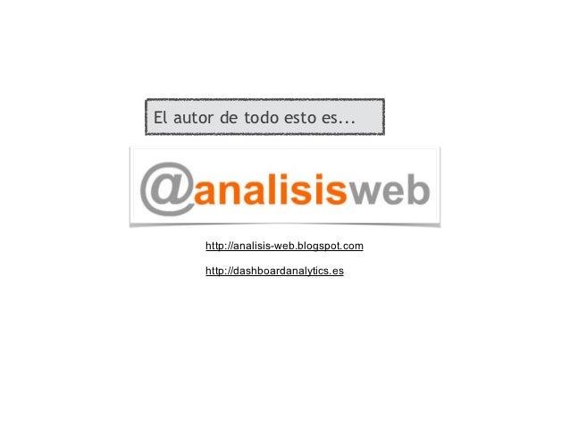 El autor de todo esto es...      http://analisis-web.blogspot.com      http://dashboardanalytics.es