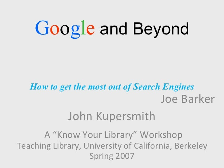 """G o o g l e  and Beyond How to get the most out of Search Engines Joe Barker John Kupersmith A """"Know Your Library"""" Worksho..."""