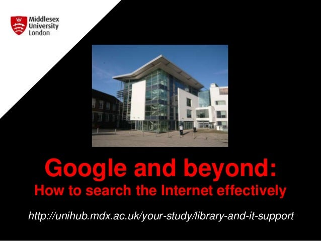 Google and beyond: How to search the Internet effectively http://unihub.mdx.ac.uk/your-study/library-and-it-support