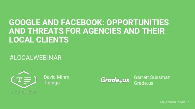 © 2018 TIDINGS / GRADE.US@TIDINGSCO GOOGLE AND FACEBOOK: OPPORTUNITIES AND THREATS FOR AGENCIES AND THEIR LOCAL CLIENTS Ga...