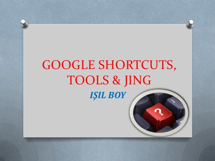 GOOGLE SHORTCUTS,   TOOLS & JING      IŞIL BOY