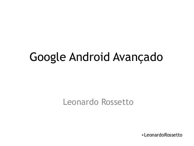 Google Android Avançado  Leonardo Rossetto  +LeonardoRossetto