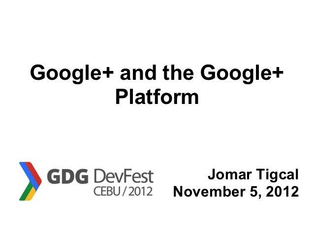 Google+ and the Google+       Platform                Jomar Tigcal            November 5, 2012