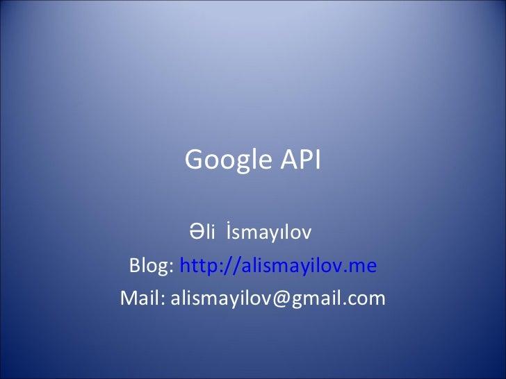 Google API Əli   İsmayılov  Blog:  http ://alismayilov.me Mail: alismayilov@gmail.com