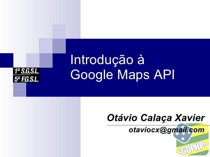 Introdução à Google Maps API        Otávio Calaça Xavier          otaviocx@gmail.com