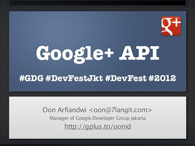 Google+ API #GDG #DevFestJkt #DevFest #2012 Oon Arfiandwi <oon@7langit.com> Manager of Google Developer Group Jakarta http...