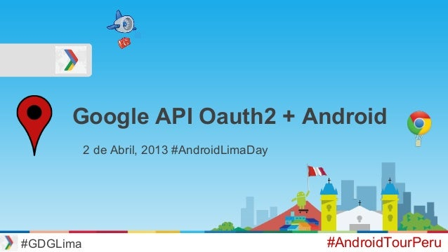 Google API Oauth2 + Android #GDGLima #AndroidTourPeru 2 de Abril, 2013 #AndroidLimaDay