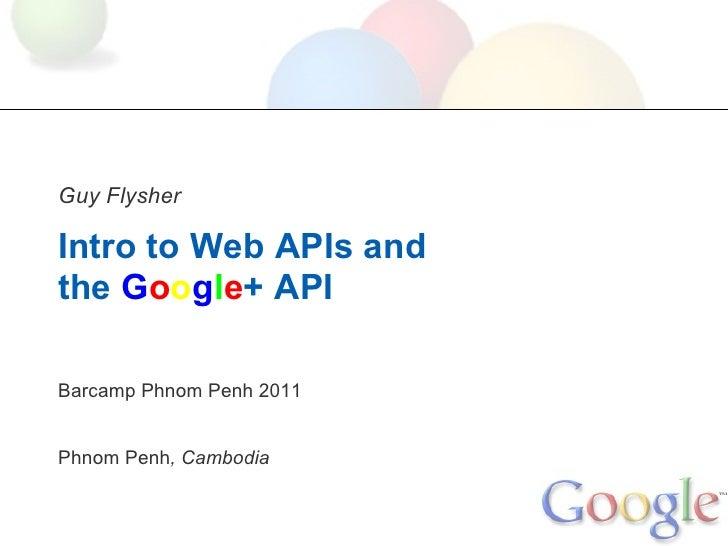 Guy FlysherIntro to Web APIs andthe Google+ APIBarcamp Phnom Penh 2011Phnom Penh, Cambodia