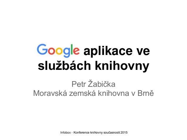 Google aplikace ve službách knihovny Petr Žabička Moravská zemská knihovna v Brně Infobox - Konference knihovny současnost...