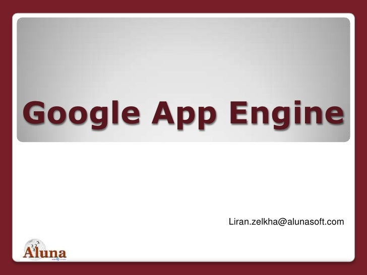 "Google App Engine<br />לירן זילכה<br />מנכ""ל משותף<br />Liran.zelkha@alunasoft.com<br />"