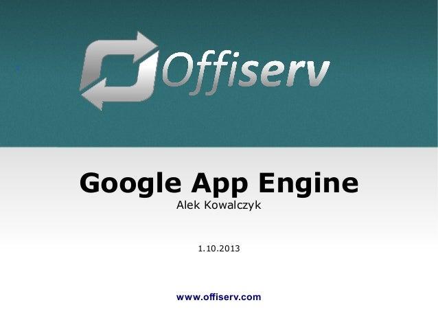 1 Google App Engine Alek Kowalczyk 1.10.2013 www.offiserv.com