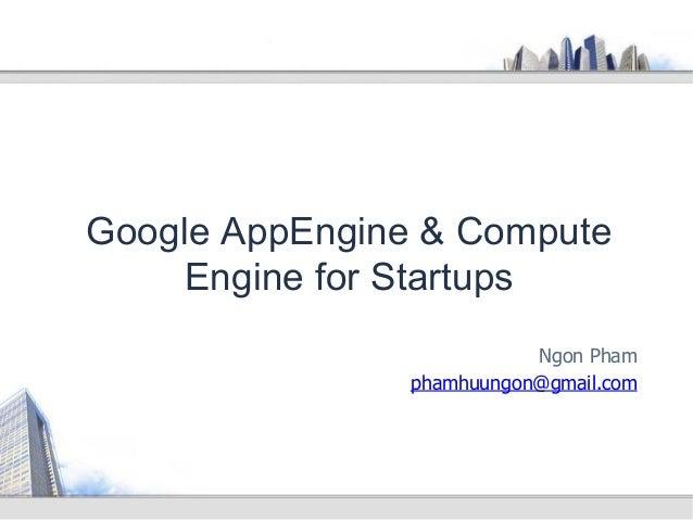 Ngon Pham phamhuungon@gmail.com Google AppEngine & Compute Engine for Startups