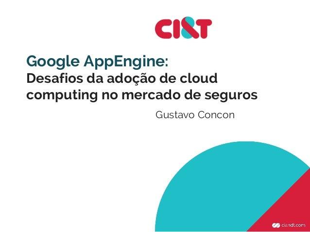 Google AppEngine: Desafios da adoção de cloud computing no mercado de seguros Gustavo Concon