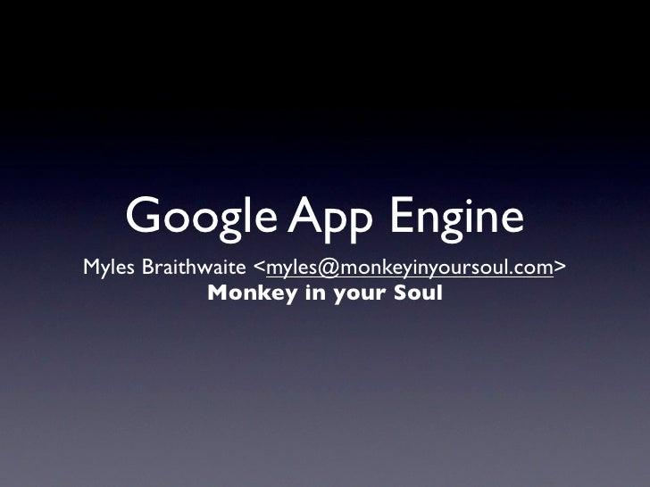 Google App Engine Myles Braithwaite <myles@monkeyinyoursoul.com>              Monkey in your Soul