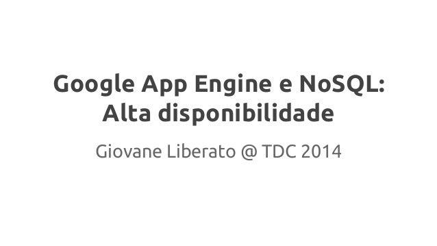 Google App Engine e NoSQL: Alta disponibilidade Giovane Liberato @ TDC 2014