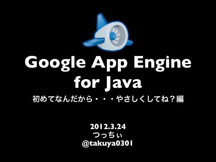 Google App Engine     for Java初めてなんだから・・・やさしくしてね?編       2012.3.24        つっちぃ      @takuya0301
