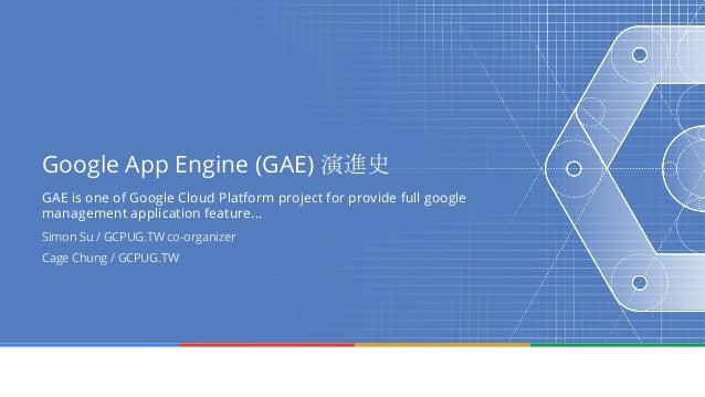 Google App Engine (GAE) 演進史 GAE is one of Google Cloud Platform project for provide full google management application fea...