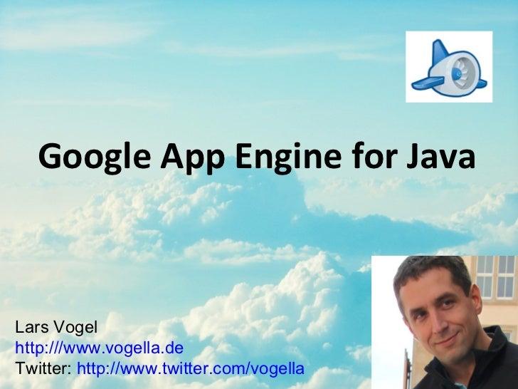 Google App Engine for Java <ul><li>Lars Vogel  </li></ul><ul><li>http:///www.vogella.de </li></ul><ul><li>Twitter:  http:/...