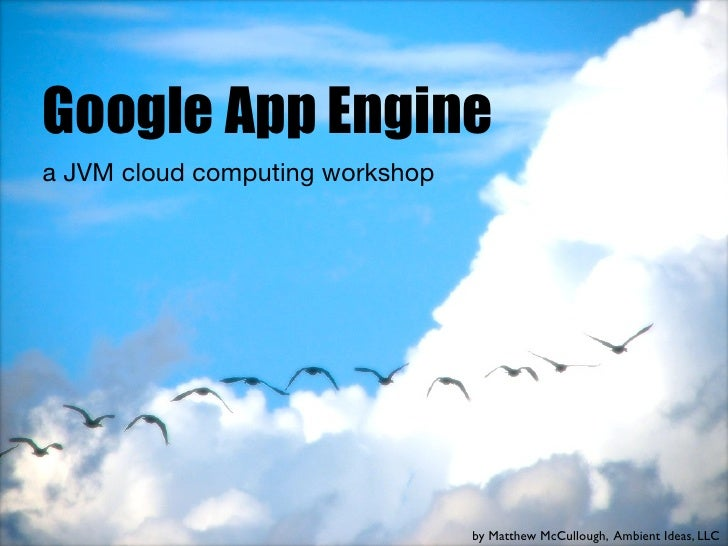 Google App Engine a JVM cloud computing workshop                                      by Matthew McCullough, Ambient Ideas...