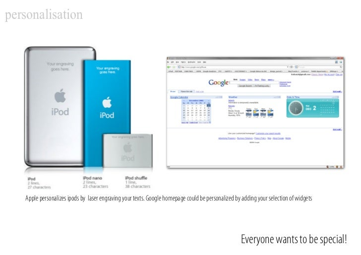 personalisation        Apple personalizes ipods by laser engraving your texts. Google homepage could be personalized by ad...