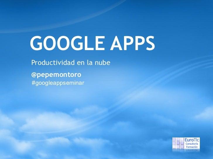 GOOGLE APPS Productividad en la nube @pepemontoro #googleappseminar