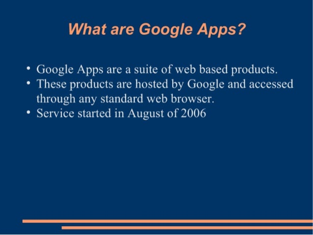What are Google Apps?   ° Google Apps are a suite of web based products.  ° These products are hosted by Google and access...