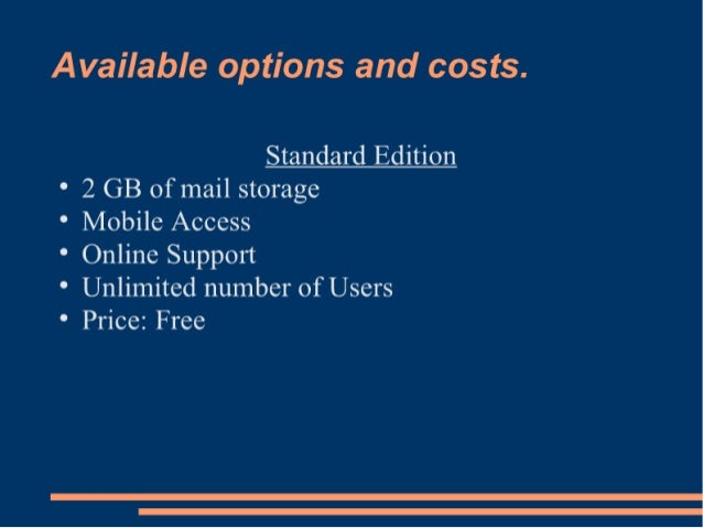 Available options and costs.   Standard Edition  ° 2 GB of mail storage  ° Mobile Access  ° Online Support  ° Unlimited nu...