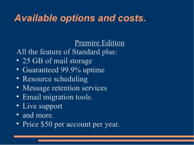 Available options and costs.   Premire Edition  All the feature of Standard plus:   ° 25 GB of mail storage  ° Guaranteed ...