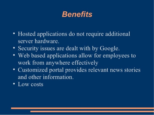Benefits  Hosted applications do not require additional server hardware.   Security issues are dealt with by Google.   Web...