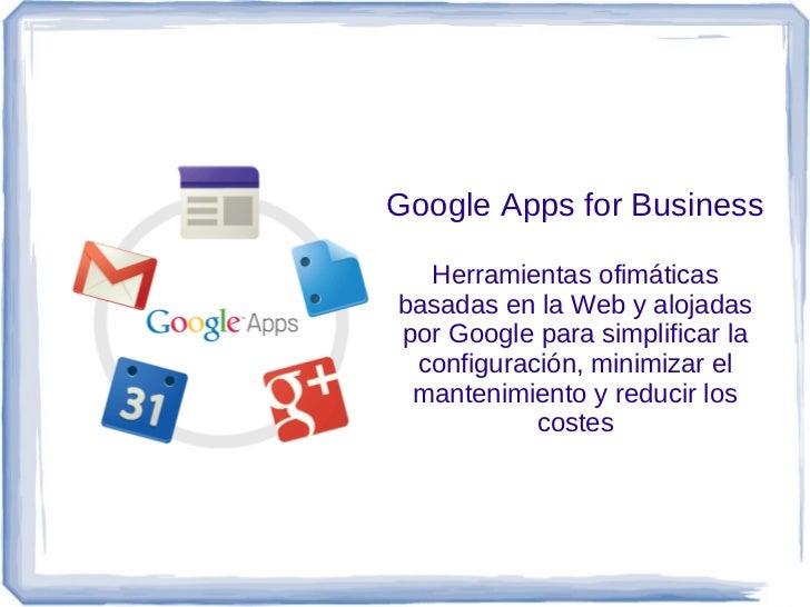 Google Apps for Business  Herramientas ofimáticasbasadas en la Web y alojadaspor Google para simplificar la configuración,...