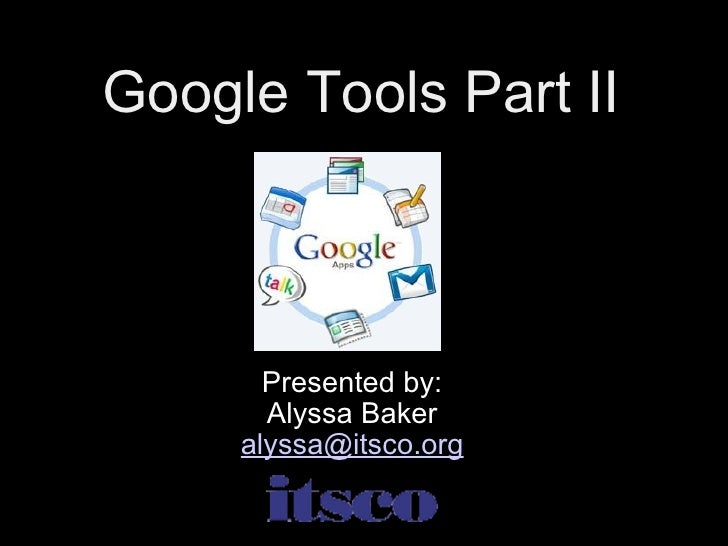 Google Tools Part II Presented by: Alyssa Baker [email_address]