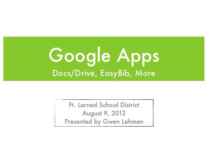 Google AppsDocs/Drive, EasyBib, More   Ft. Larned School District         August 9, 2012  Presented by Gwen Lehman