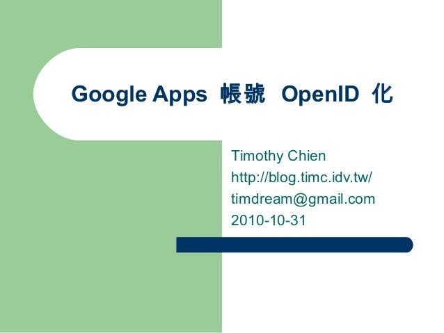 Google Apps 帳號 OpenID 化 Timothy Chien http://blog.timc.idv.tw/ timdream@gmail.com 2010-10-31