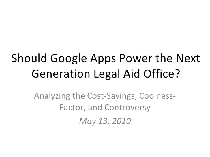 Should Google Apps Power the Next Generation Legal Aid Office? Analyzing the Cost-Savings, Coolness-Factor, and Controvers...