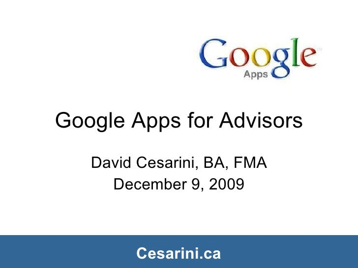 Google Apps for Advisors David Cesarini, BA, FMA December 9, 2009 Cesarini.ca Cesarini.ca