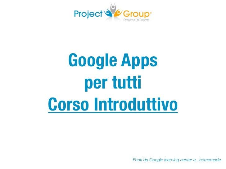 Google Apps    per tuttiCorso Introduttivo           Fonti da Google learning center e...homemade