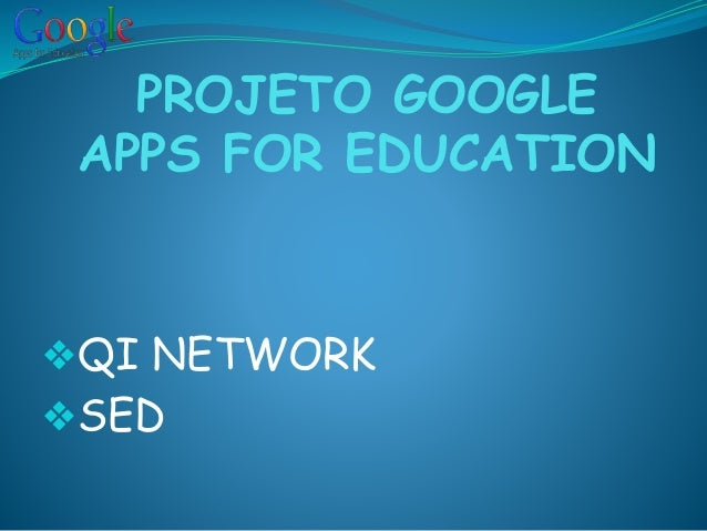 PROJETO GOOGLE APPS FOR EDUCATION ❖QI NETWORK ❖SED