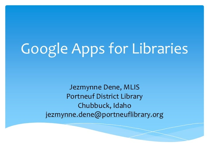 Google Apps for Libraries         Jezmynne Dene, MLIS        Portneuf District Library            Chubbuck, Idaho   jezmyn...