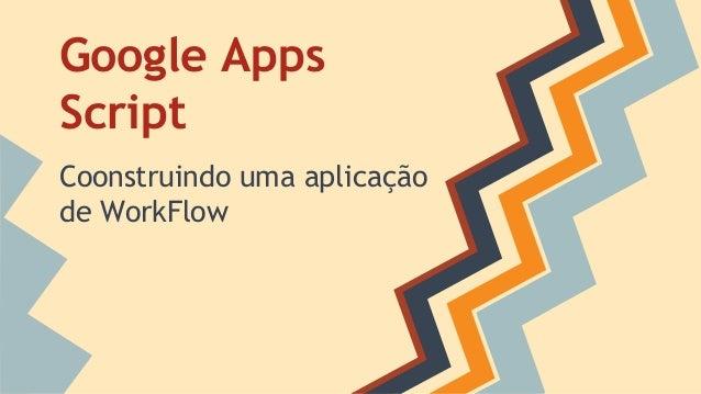 Google Apps  Script  Coonstruindo uma aplicação  de WorkFlow