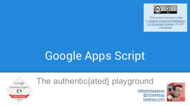 Google Apps Script The authentic{ated} playground +MartinHawksey @mhawksey hawksey.info This work is licensed under a Crea...