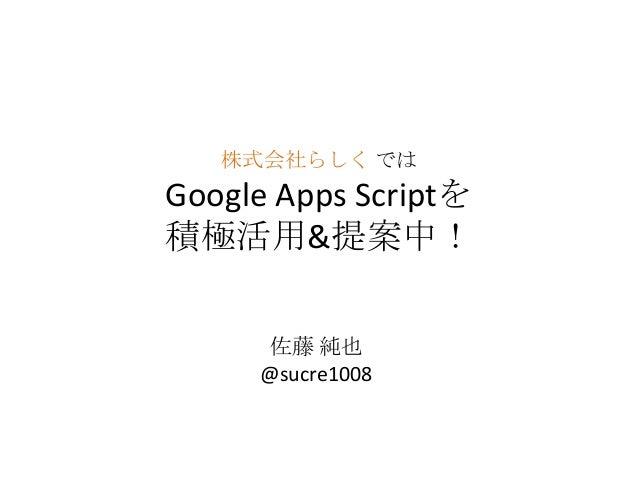 株式会社らしく ではGoogle Apps Scriptを積極活用&提案中!佐藤 純也@sucre1008