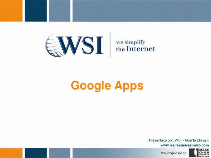 Google Apps<br />Presentado por: WSI - Alberto Ehrsam<br />www.wsiresuelveenweb.com<br />