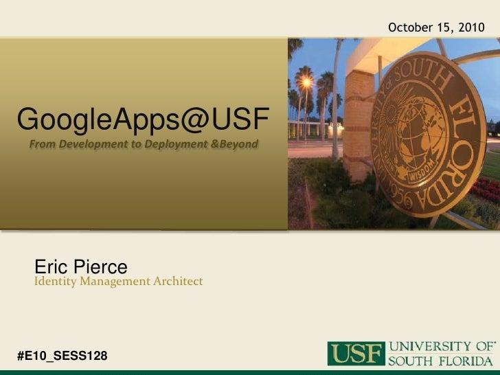 October 15, 2010<br />GoogleApps@USF<br />From Development to Deployment & Beyond<br />Eric Pierce<br />Identity Managemen...