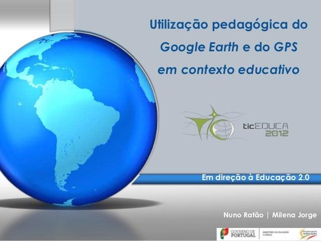 Utilização pedagógica do Google Earth e do GPS em contexto educativo       Em direção à Educação 2.0            Nuno Ratão...