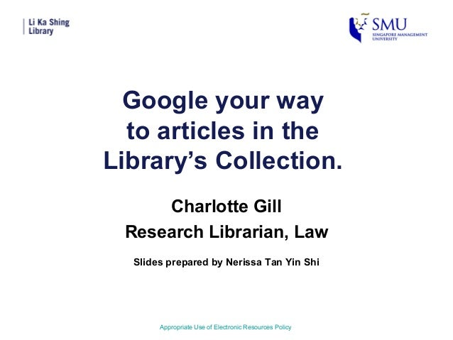 Google your wayto articles in theLibrary's Collection.Charlotte GillResearch Librarian, LawAppropriate Use of Electronic R...