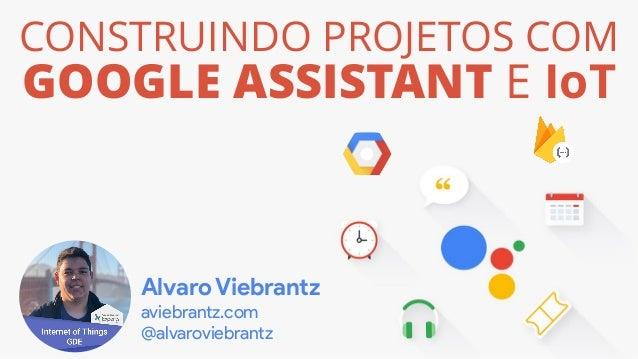 CONSTRUINDO PROJETOS COM GOOGLE ASSISTANT E IoT Alvaro Viebrantz aviebrantz.com @alvaroviebrantz