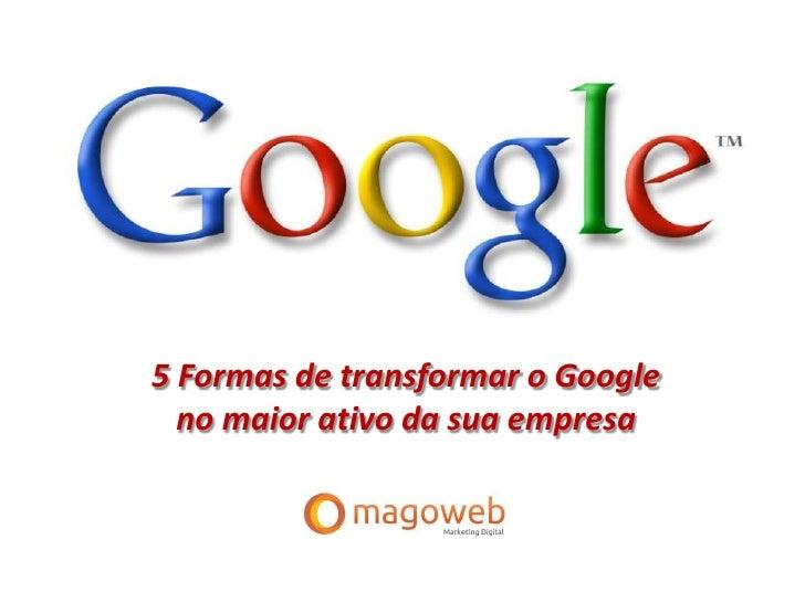 5 Formas de transformar o Google  no maior ativo da sua empresa