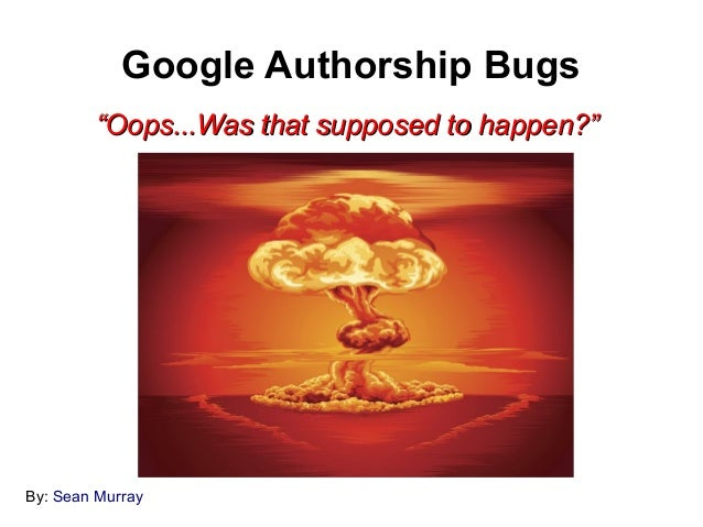 "Google Authorship Bugs        ""Oops...Was that supposed to happen?""By: Sean Murray"