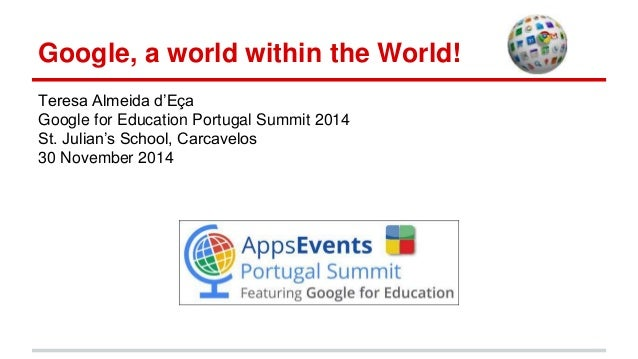 Google, a world within the World! Teresa Almeida d'Eça Google for Education Portugal Summit 2014 St. Julian's School, Carc...