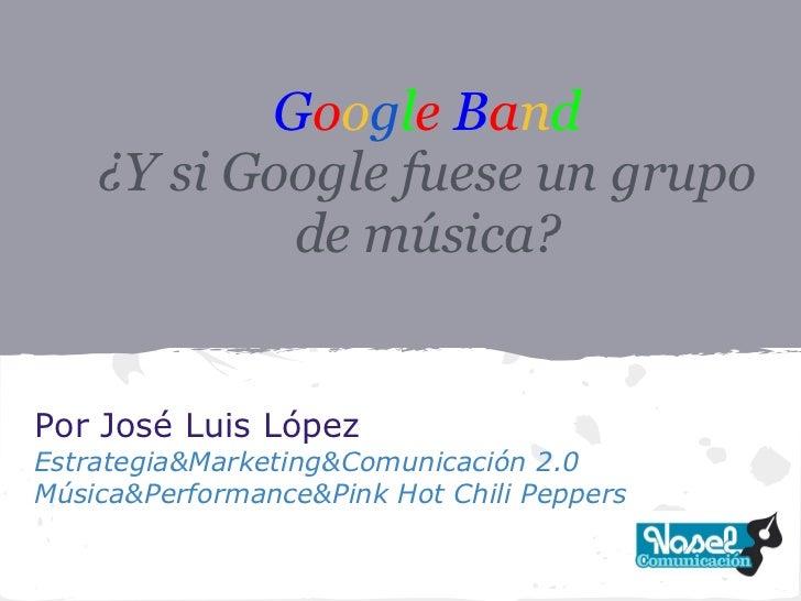 Google Band    ¿Y si Google fuese un grupo            de música?Por José Luis LópezEstrategia&Marketing&Comunicación 2.0Mú...